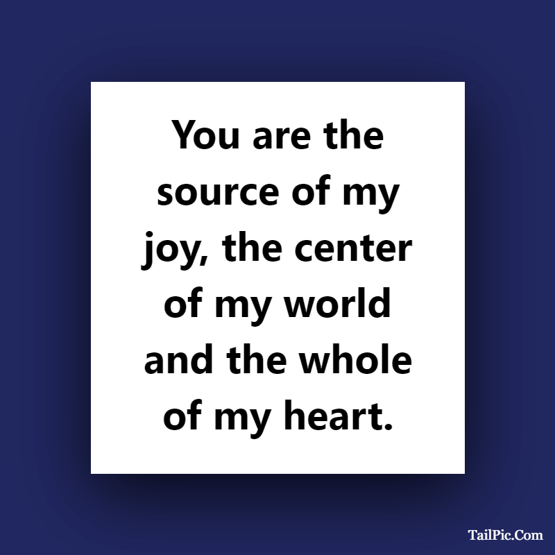 Cute boyfriend quotes You are the source of my joy, the center of my world and the whole of my heart