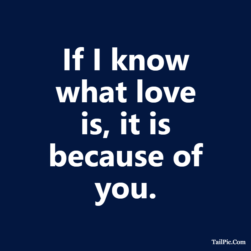 Cute boyfriend quotes If I know what love is, it is because of you