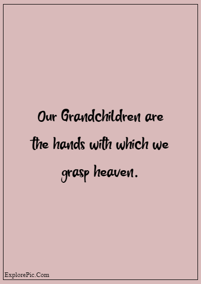 """80 Grandparents Quotes """"Our Grandchildren are the hands with which we grasp heaven."""""""