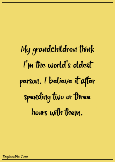 """80 Grandparents Quotes """"My grandchildren think I'm the world's oldest person. I believe it after spending two or three hours with them."""""""